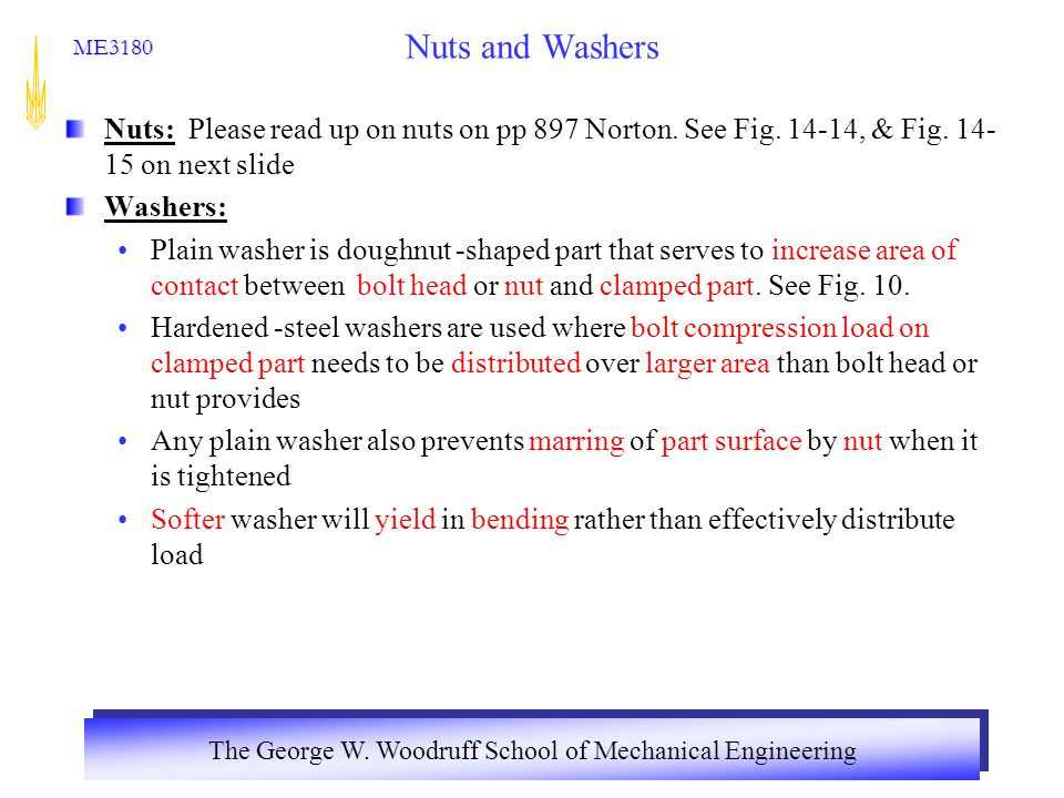 The George W. Woodruff School of Mechanical Engineering ME3180 Nuts and Washers Nuts: Please read up on nuts on pp 897 Norton. See Fig. 14-14, & Fig.