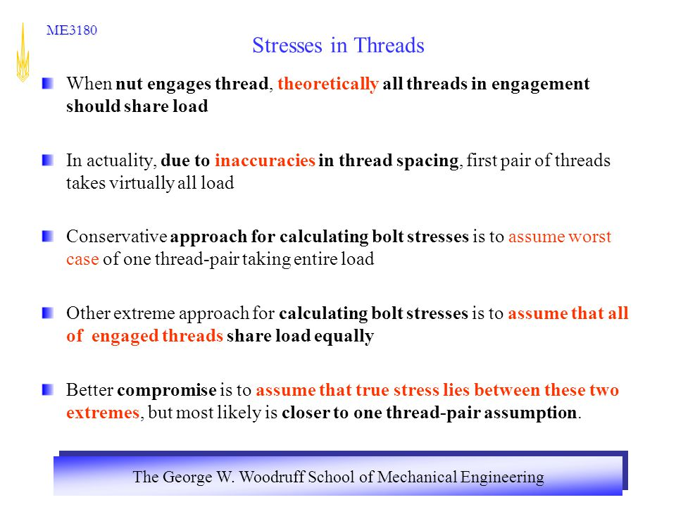 The George W. Woodruff School of Mechanical Engineering ME3180 Stresses in Threads When nut engages thread, theoretically all threads in engagement sh