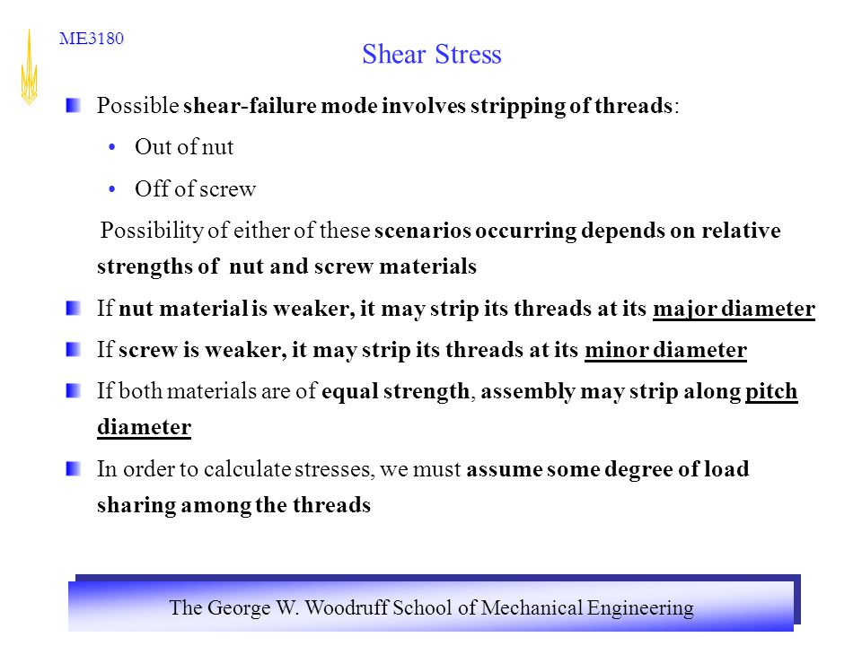 The George W. Woodruff School of Mechanical Engineering ME3180 Shear Stress Possible shear-failure mode involves stripping of threads: Out of nut Off