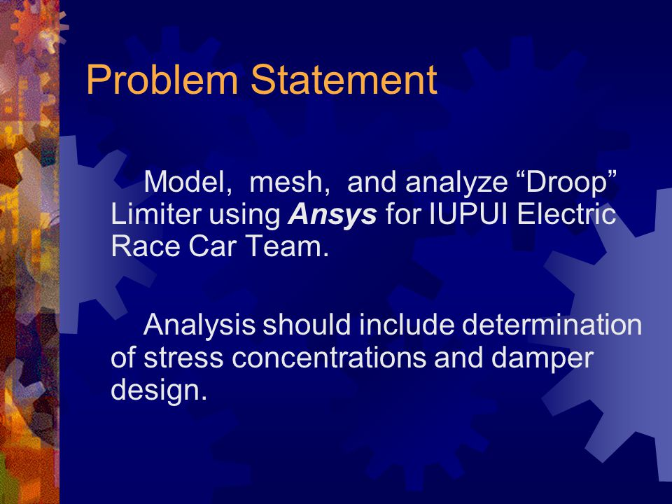 Problem Statement Model, mesh, and analyze Droop Limiter using Ansys for IUPUI Electric Race Car Team.