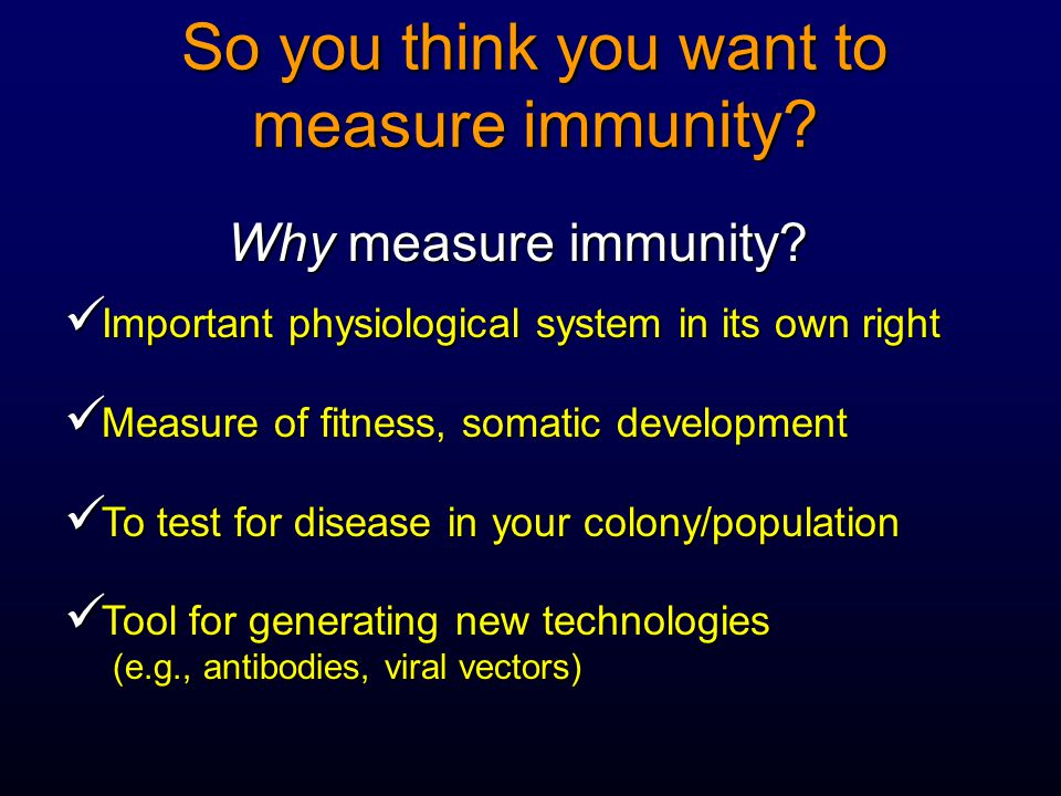 So you think you want to measure immunity? Why measure immunity? Important physiological system in its own right Important physiological system in its