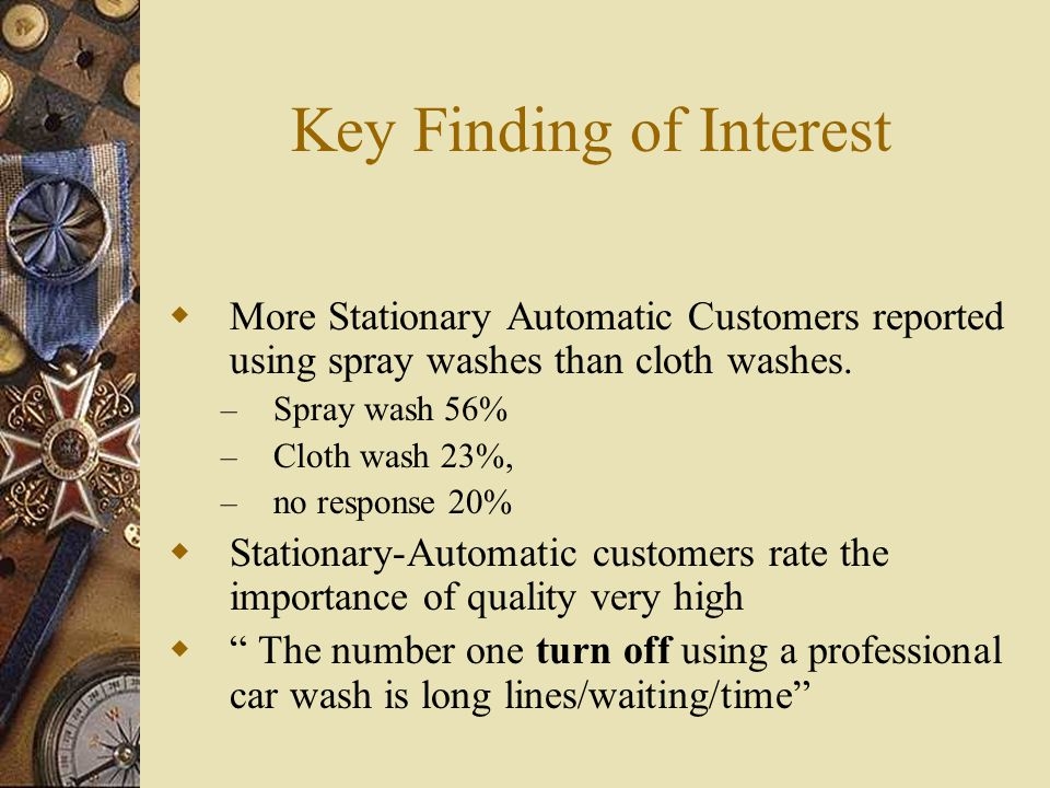 Key Findings of Interest  Stationary-Automatic wash has been used by 45%, and is used most often by 12.7% of the population  Stationary-Automatic washes show a significant increase in usage since the last ICA survey was done in 1996.