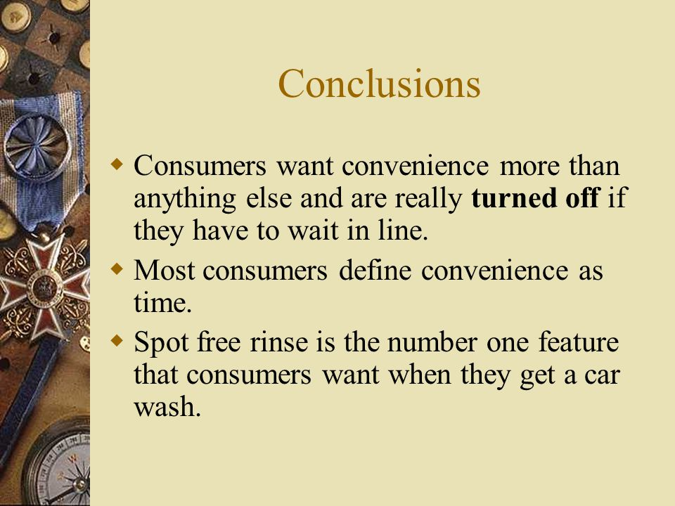 Conclusions  Consumers want a quality wash – After a clean body, the second most important quality issue is a clean windshield  Consumers want a dry car after it has been washed.