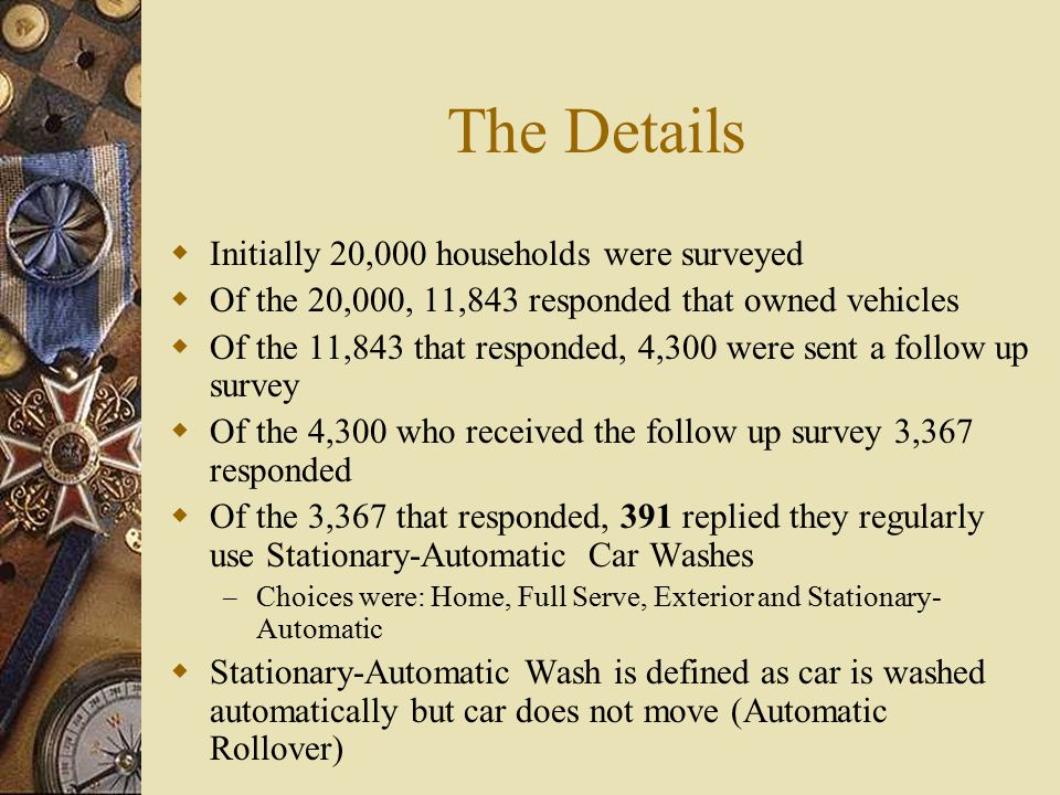 The Details  Initially 20,000 households were surveyed  Of the 20,000, 11,843 responded that owned vehicles  Of the 11,843 that responded, 4,300 were sent a follow up survey  Of the 4,300 who received the follow up survey 3,367 responded  Of the 3,367 that responded, 391 replied they regularly use Stationary-Automatic Car Washes – Choices were: Home, Full Serve, Exterior and Stationary- Automatic  Stationary-Automatic Wash is defined as car is washed automatically but car does not move (Automatic Rollover)