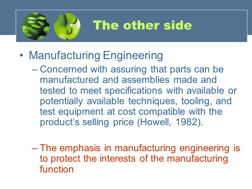 The other side Manufacturing Engineering –Concerned with assuring that parts can be manufactured and assemblies made and tested to meet specifications with available or potentially available techniques, tooling, and test equipment at cost compatible with the product's selling price (Howell, 1982).