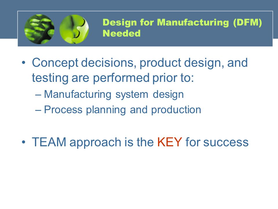 Design for Manufacturing (DFM) Needed Concept decisions, product design, and testing are performed prior to: –Manufacturing system design –Process planning and production TEAM approach is the KEY for success