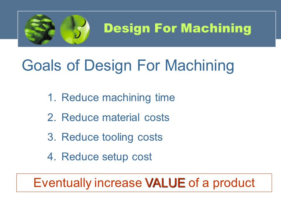 Design For Machining Goals of Design For Machining 1.Reduce machining time 2.Reduce material costs 3.Reduce tooling costs 4.Reduce setup cost VALUE Eventually increase VALUE of a product