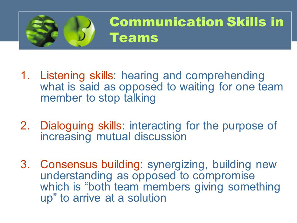 Communication Skills in Teams 1.Listening skills: hearing and comprehending what is said as opposed to waiting for one team member to stop talking 2.Dialoguing skills: interacting for the purpose of increasing mutual discussion 3.Consensus building: synergizing, building new understanding as opposed to compromise which is both team members giving something up to arrive at a solution
