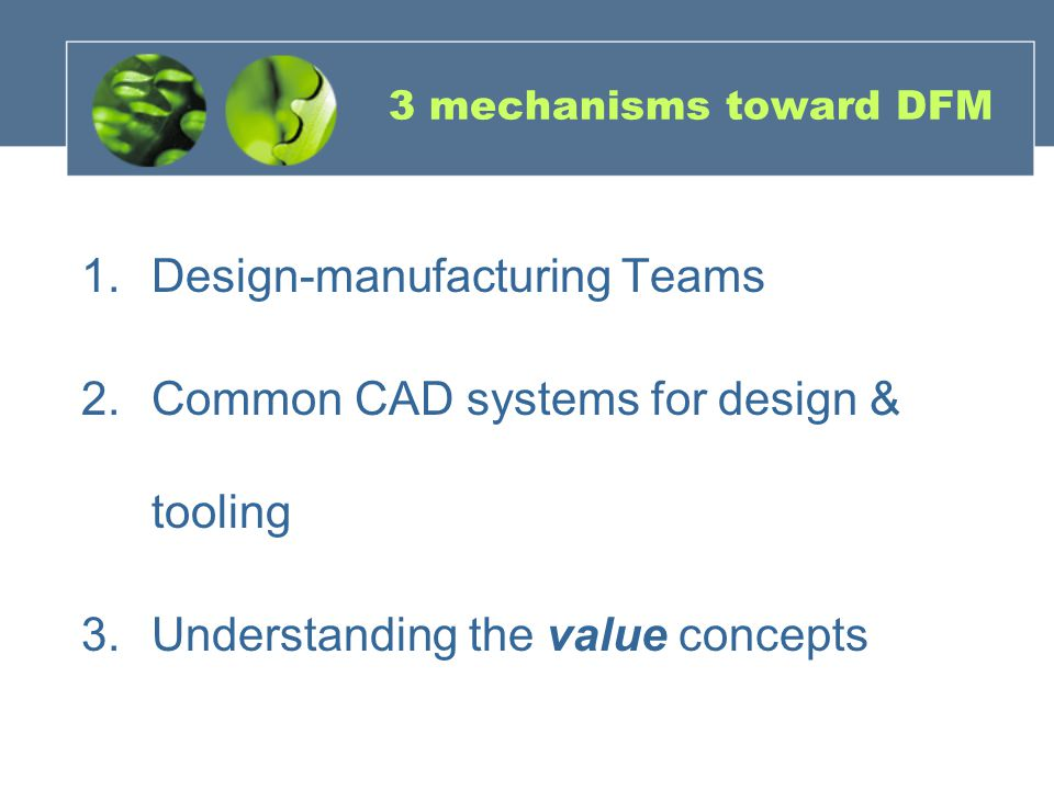 3 mechanisms toward DFM 1.Design-manufacturing Teams 2.Common CAD systems for design & tooling 3.Understanding the value concepts