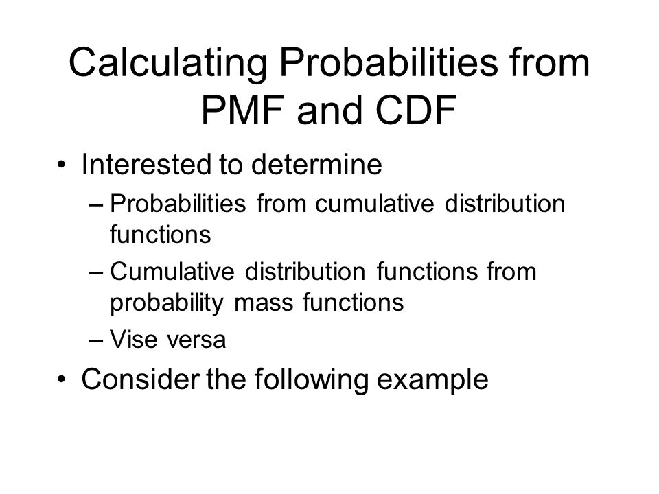 Calculating Probabilities from PMF and CDF Interested to determine –Probabilities from cumulative distribution functions –Cumulative distribution func
