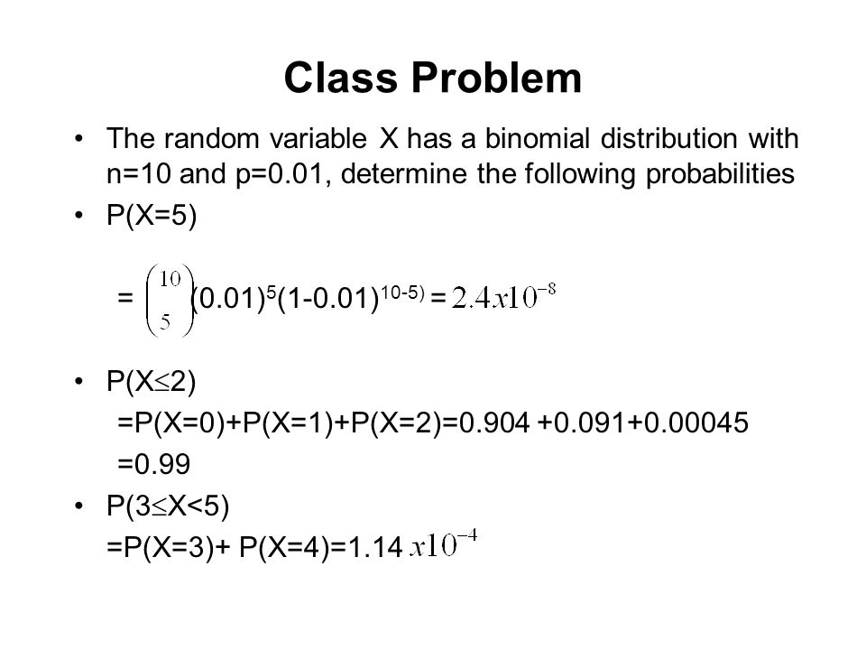 Class Problem The random variable X has a binomial distribution with n=10 and p=0.01, determine the following probabilities P(X=5) = (0.01) 5 (1-0.01)