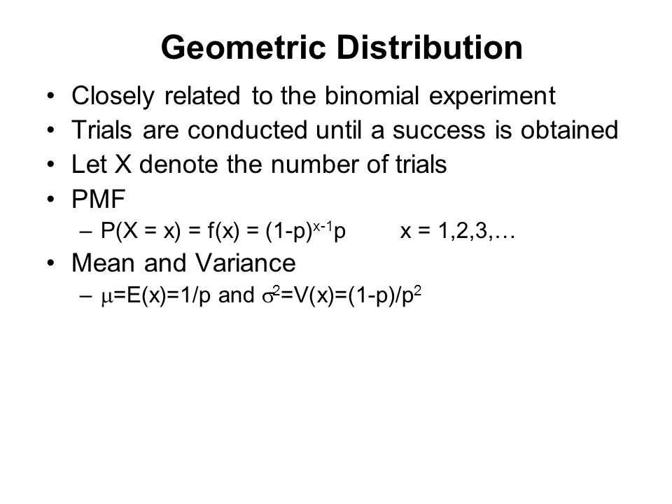 Geometric Distribution Closely related to the binomial experiment Trials are conducted until a success is obtained Let X denote the number of trials P