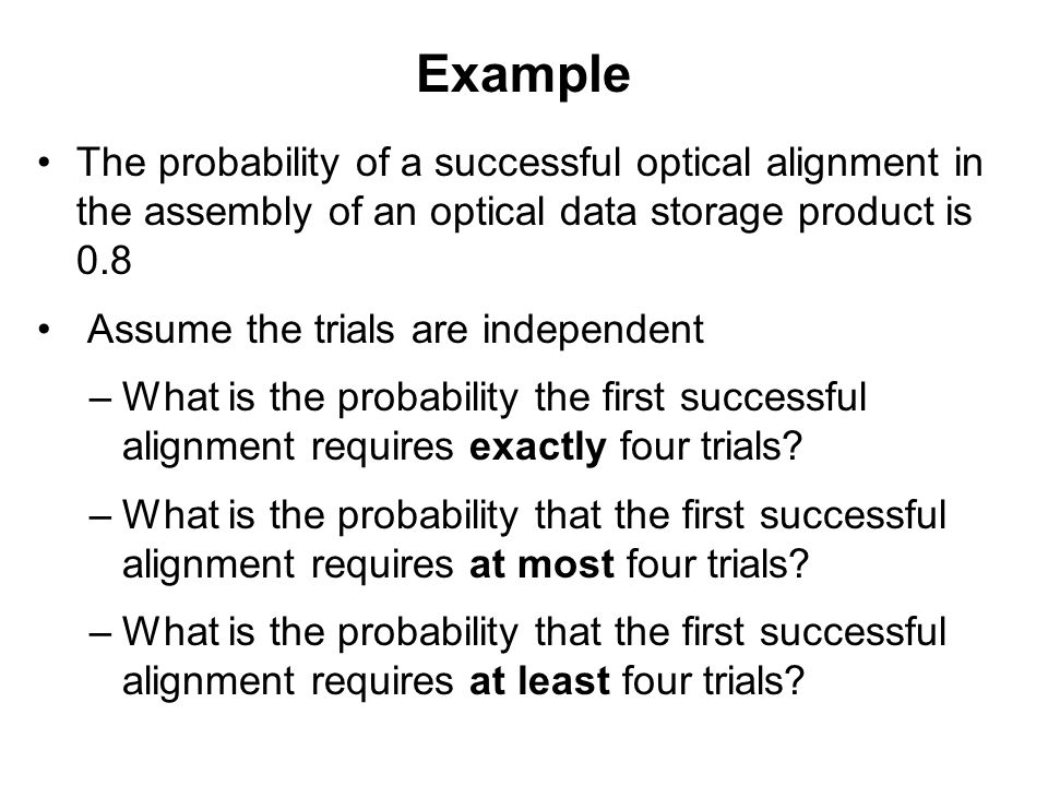 Example The probability of a successful optical alignment in the assembly of an optical data storage product is 0.8 Assume the trials are independent