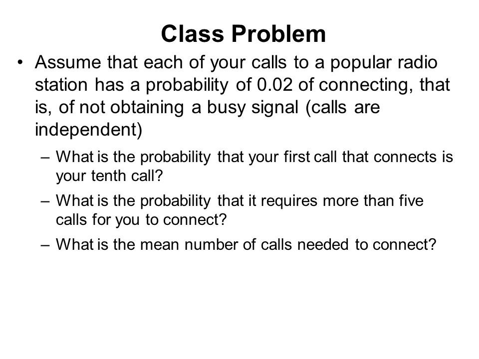 Class Problem Assume that each of your calls to a popular radio station has a probability of 0.02 of connecting, that is, of not obtaining a busy sign