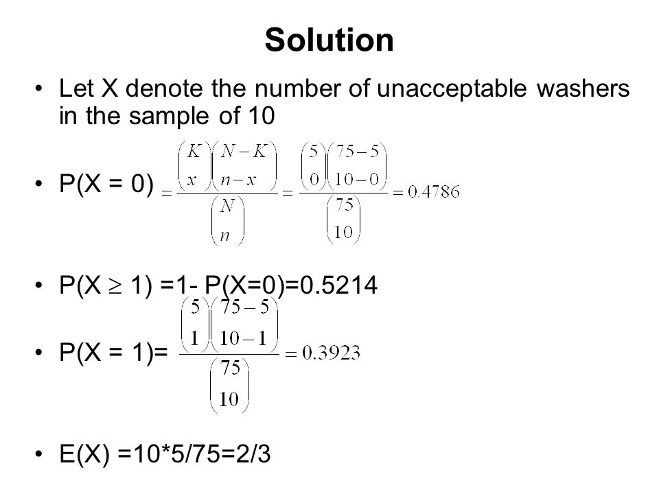 Solution Let X denote the number of unacceptable washers in the sample of 10 P(X = 0) P(X  1) =1- P(X=0)=0.5214 P(X = 1)= E(X) =10*5/75=2/3