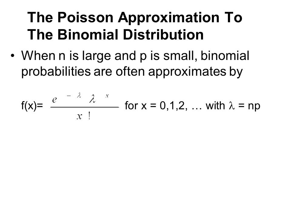The Poisson Approximation To The Binomial Distribution When n is large and p is small, binomial probabilities are often approximates by f(x)= for x =