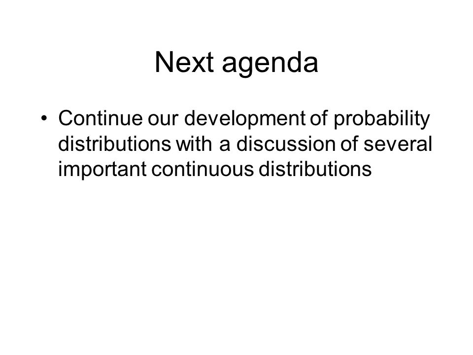 Next agenda Continue our development of probability distributions with a discussion of several important continuous distributions