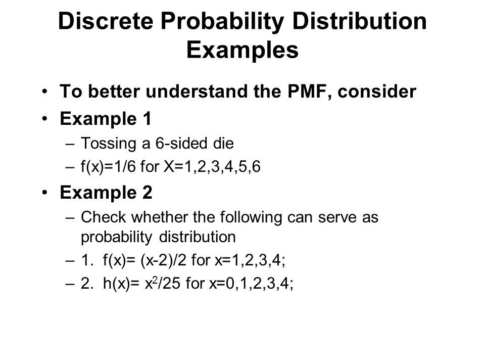 Discrete Probability Distribution Examples To better understand the PMF, consider Example 1 –Tossing a 6-sided die –f(x)=1/6 for X=1,2,3,4,5,6 Example