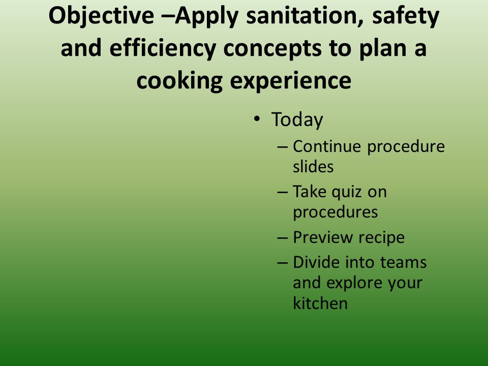 Objective –Apply sanitation, safety and efficiency concepts to plan a cooking experience Today – Continue procedure slides – Take quiz on procedures – Preview recipe – Divide into teams and explore your kitchen