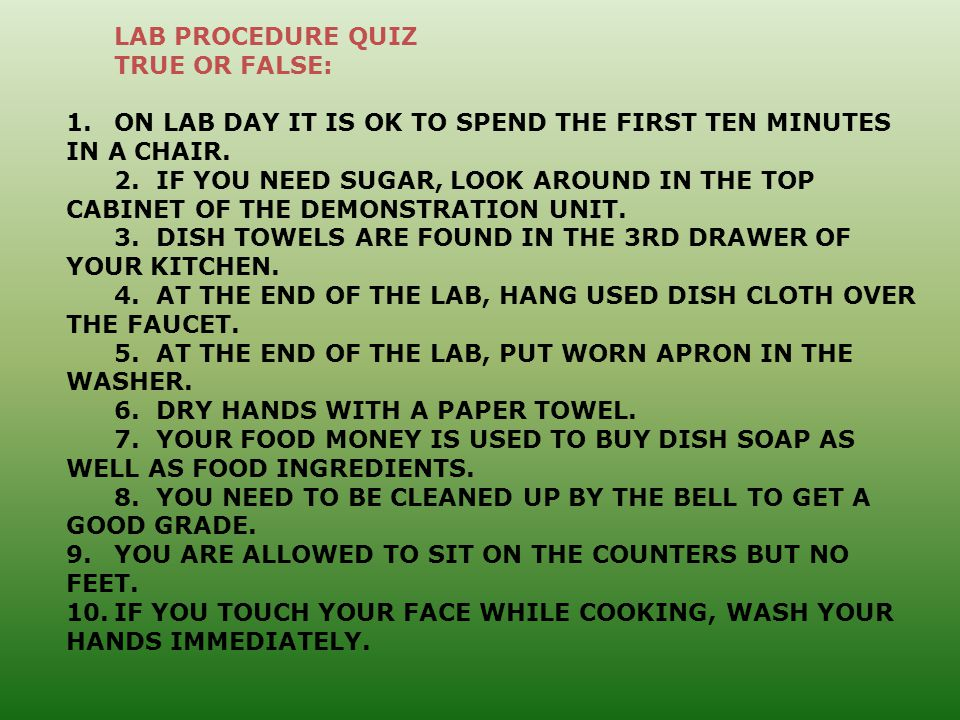 LAB PROCEDURE QUIZ TRUE OR FALSE: 1.ON LAB DAY IT IS OK TO SPEND THE FIRST TEN MINUTES IN A CHAIR.
