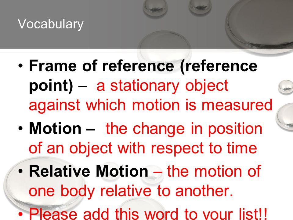 Vocabulary Frame of reference (reference point) – a stationary object against which motion is measured Motion – the change in position of an object with respect to time Relative Motion – the motion of one body relative to another.