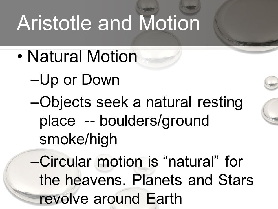 Aristotle and Motion Natural Motion –Up or Down –Objects seek a natural resting place -- boulders/ground smoke/high –Circular motion is natural for the heavens.