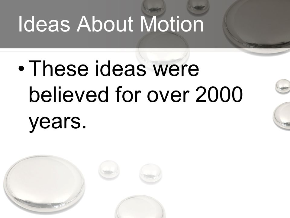 Ideas About Motion These ideas were believed for over 2000 years.