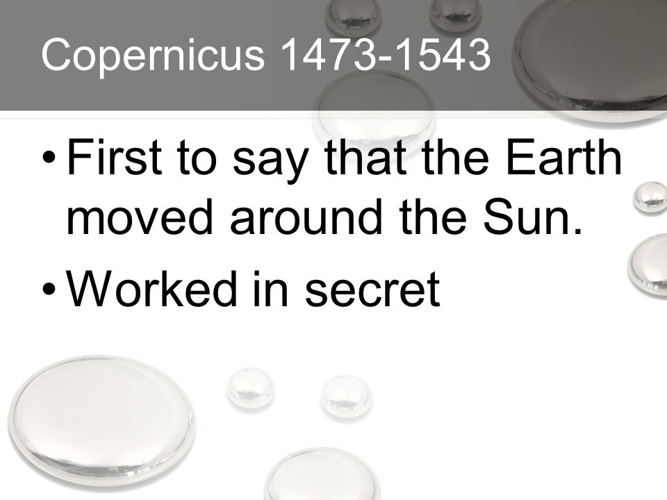 Copernicus 1473-1543 First to say that the Earth moved around the Sun. Worked in secret