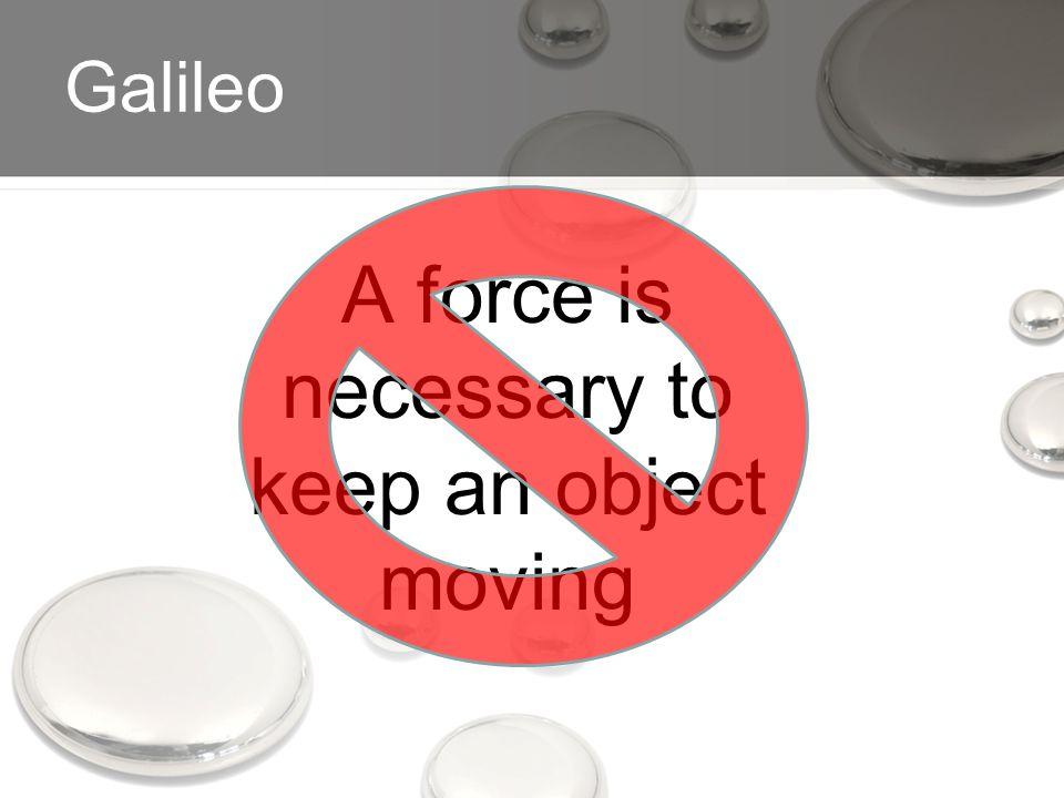 Galileo A force is necessary to keep an object moving