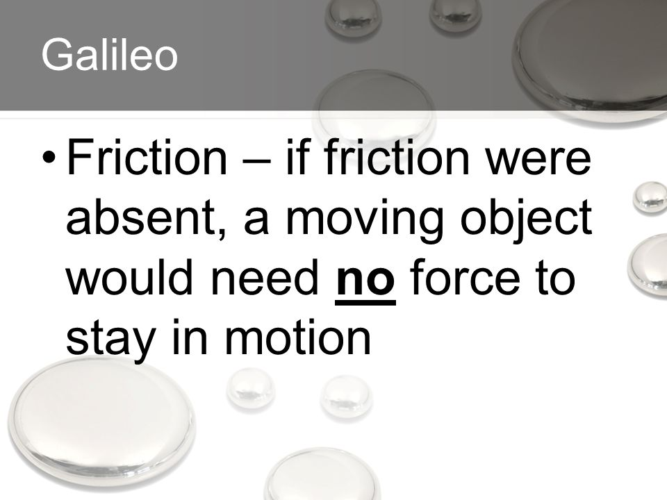 Galileo Friction – if friction were absent, a moving object would need no force to stay in motion