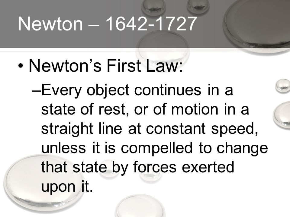 Newton – 1642-1727 Newton's First Law: –Every object continues in a state of rest, or of motion in a straight line at constant speed, unless it is compelled to change that state by forces exerted upon it.