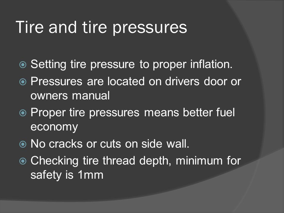 Tire and tire pressures  Setting tire pressure to proper inflation.  Pressures are located on drivers door or owners manual  Proper tire pressures
