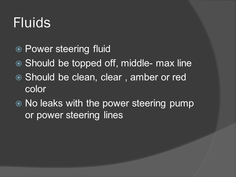 Fluids  Power steering fluid  Should be topped off, middle- max line  Should be clean, clear, amber or red color  No leaks with the power steering