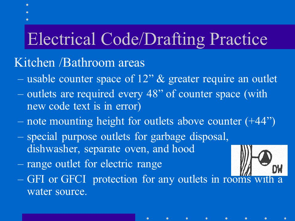 Electrical Code/Drafting Practice Kitchen /Bathroom areas –usable counter space of 12 & greater require an outlet –outlets are required every 48 of counter space (with new code text is in error) –note mounting height for outlets above counter (+44 ) –special purpose outlets for garbage disposal, dishwasher, separate oven, and hood –range outlet for electric range –GFI or GFCI protection for any outlets in rooms with a water source.