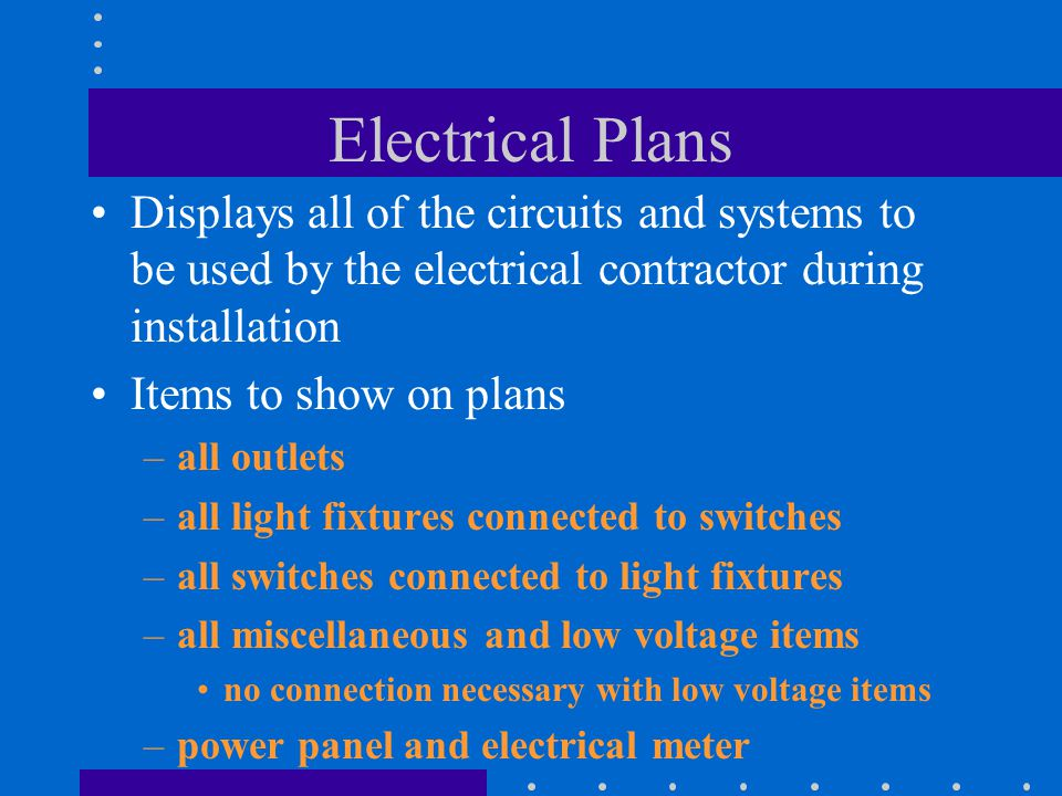 Displays all of the circuits and systems to be used by the electrical contractor during installation Items to show on plans –all outlets –all light fixtures connected to switches –all switches connected to light fixtures –all miscellaneous and low voltage items no connection necessary with low voltage items –power panel and electrical meter