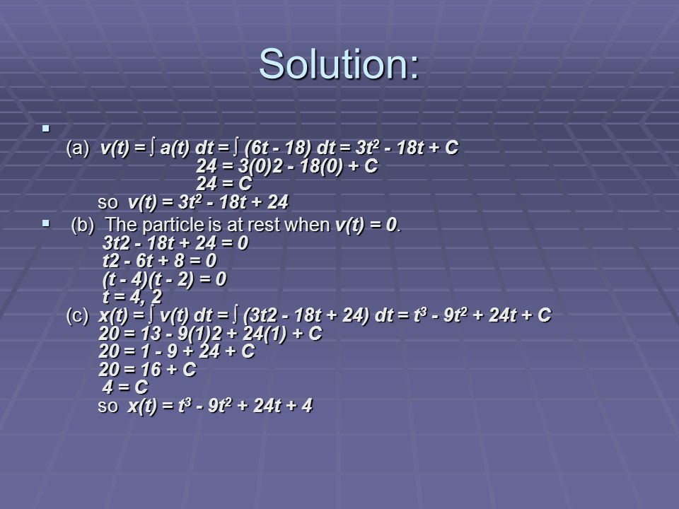 Solution:  (a) v(t) = ∫ a(t) dt = ∫ (6t - 18) dt = 3t 2 - 18t + C 24 = 3(0)2 - 18(0) + C 24 = C so v(t) = 3t 2 - 18t + 24  (b) The particle is at re