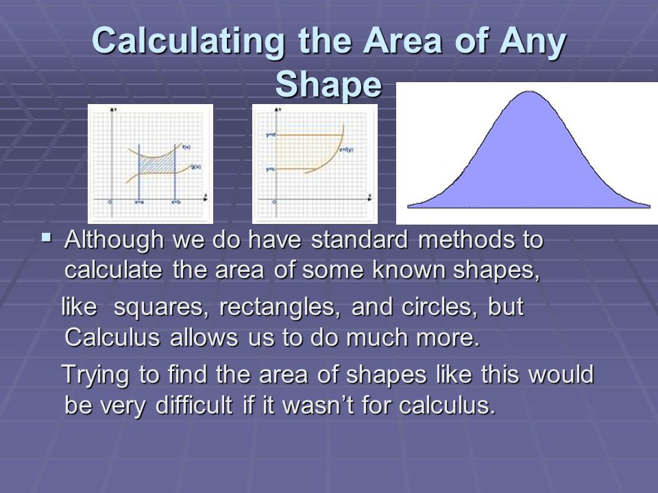 Calculating the Area of Any Shape  Although we do have standard methods to calculate the area of some known shapes, like squares, rectangles, and circles, but Calculus allows us to do much more.