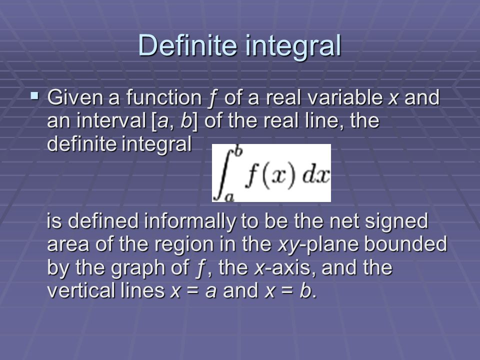 Definite integral  Given a function ƒ of a real variable x and an interval [a, b] of the real line, the definite integral is defined informally to be the net signed area of the region in the xy-plane bounded by the graph of ƒ, the x-axis, and the vertical lines x = a and x = b.