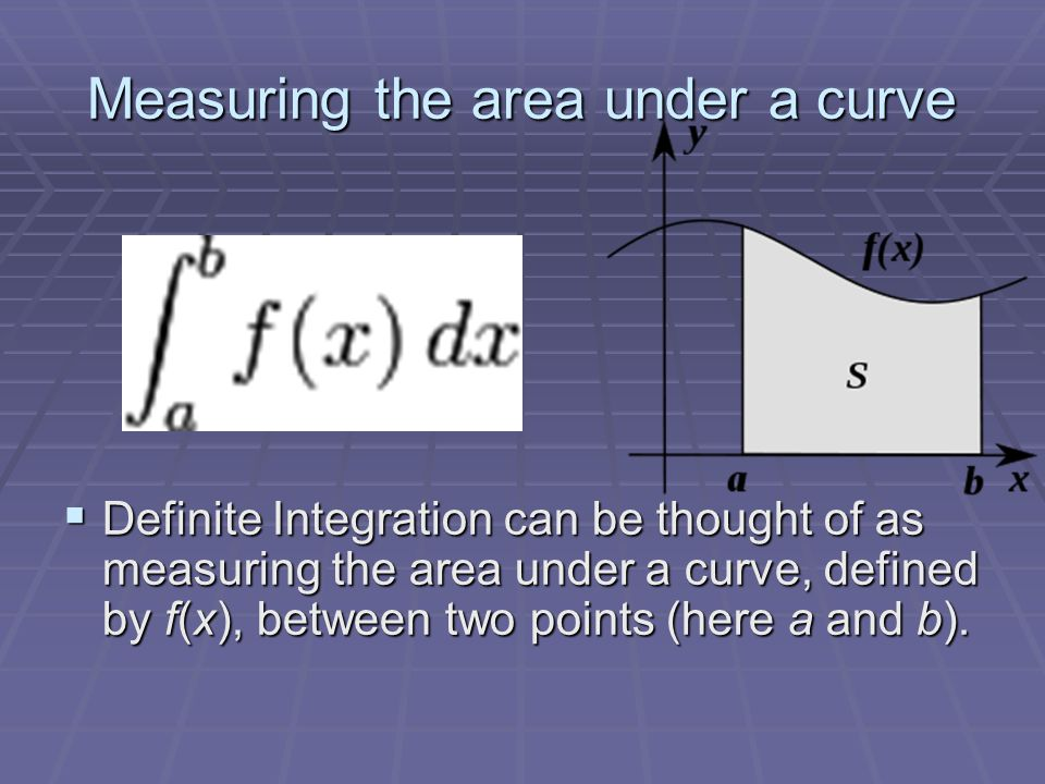 Measuring the area under a curve  Definite Integration can be thought of as measuring the area under a curve, defined by f(x), between two points (he