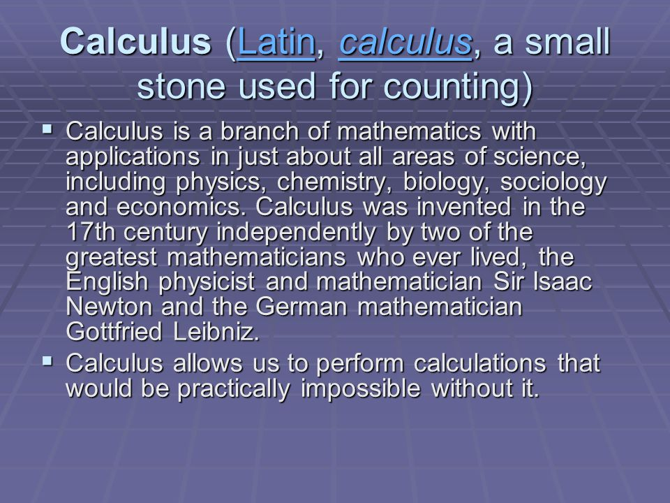 Calculus (Latin, calculus, a small stone used for counting) LatincalculusLatincalculus  Calculus is a branch of mathematics with applications in just about all areas of science, including physics, chemistry, biology, sociology and economics.