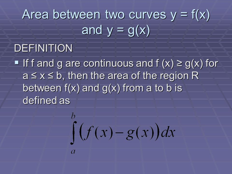 Area between two curves y = f(x) and y = g(x) DEFINITION  If f and g are continuous and f (x) ≥ g(x) for a ≤ x ≤ b, then the area of the region R bet