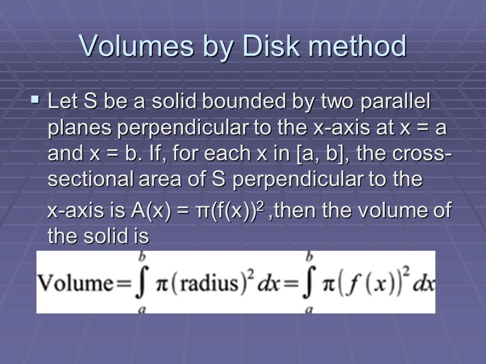 Volumes by Disk method  Let S be a solid bounded by two parallel planes perpendicular to the x-axis at x = a and x = b.