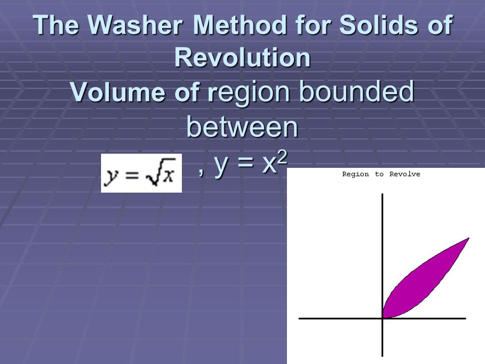 The Washer Method for Solids of Revolution Volume of r egion bounded between, y = x 2.