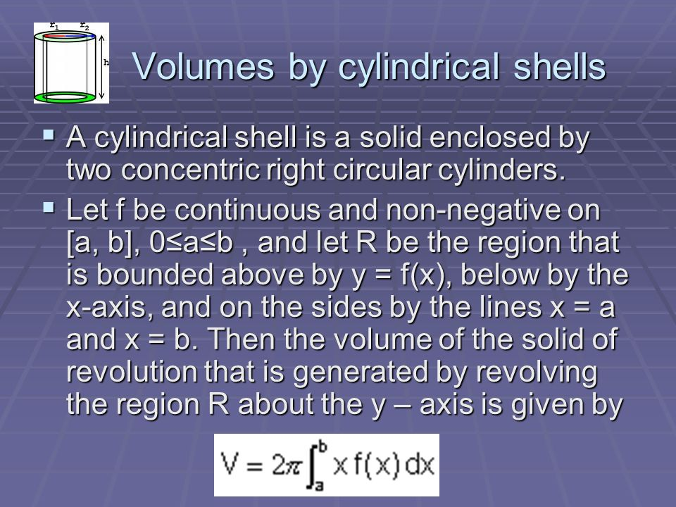 Volumes by cylindrical shells Volumes by cylindrical shells  A cylindrical shell is a solid enclosed by two concentric right circular cylinders.