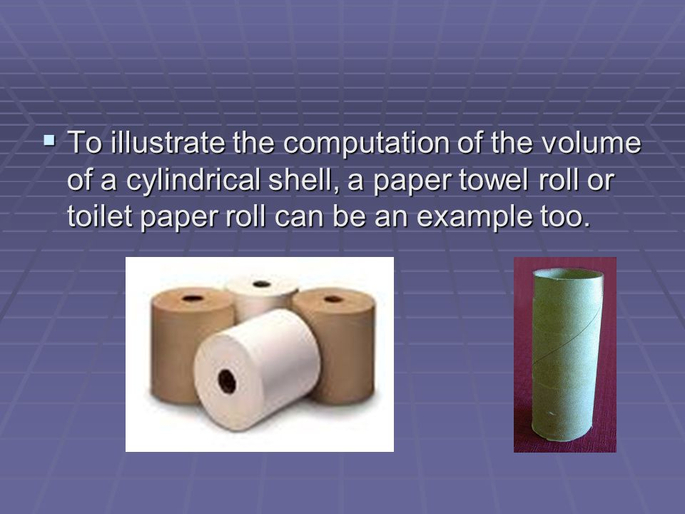  To illustrate the computation of the volume of a cylindrical shell, a paper towel roll or toilet paper roll can be an example too.