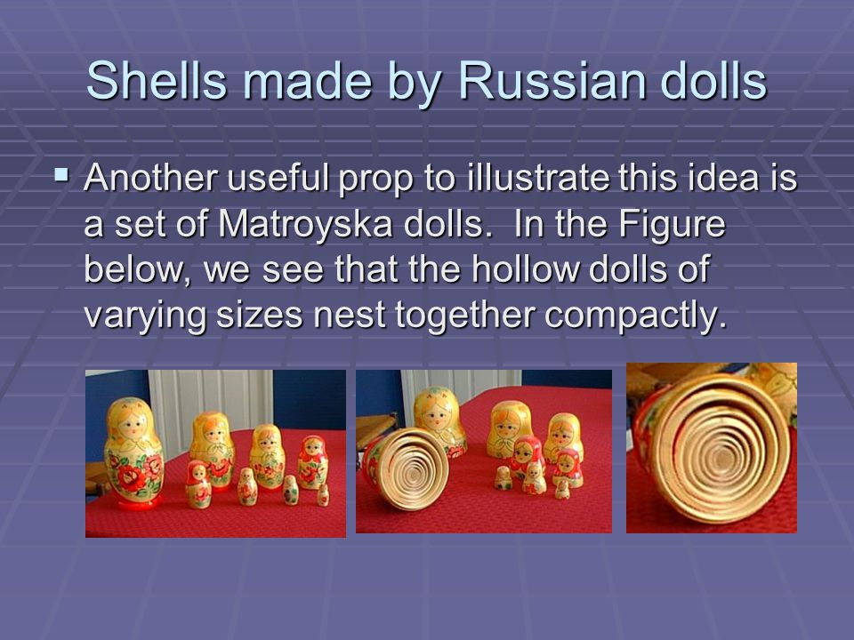 Shells made by Russian dolls  Another useful prop to illustrate this idea is a set of Matroyska dolls.