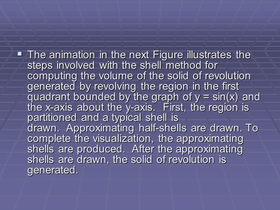  The animation in the next Figure illustrates the steps involved with the shell method for computing the volume of the solid of revolution generated by revolving the region in the first quadrant bounded by the graph of y = sin(x) and the x-axis about the y-axis.