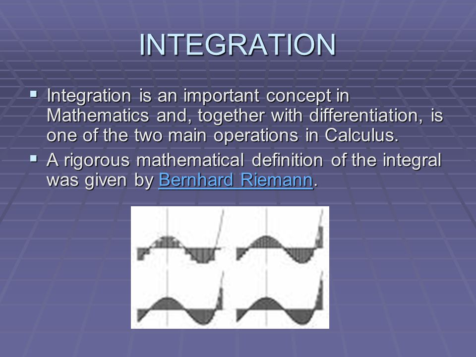 INTEGRATION  Integration is an important concept in Mathematics and, together with differentiation, is one of the two main operations in Calculus.