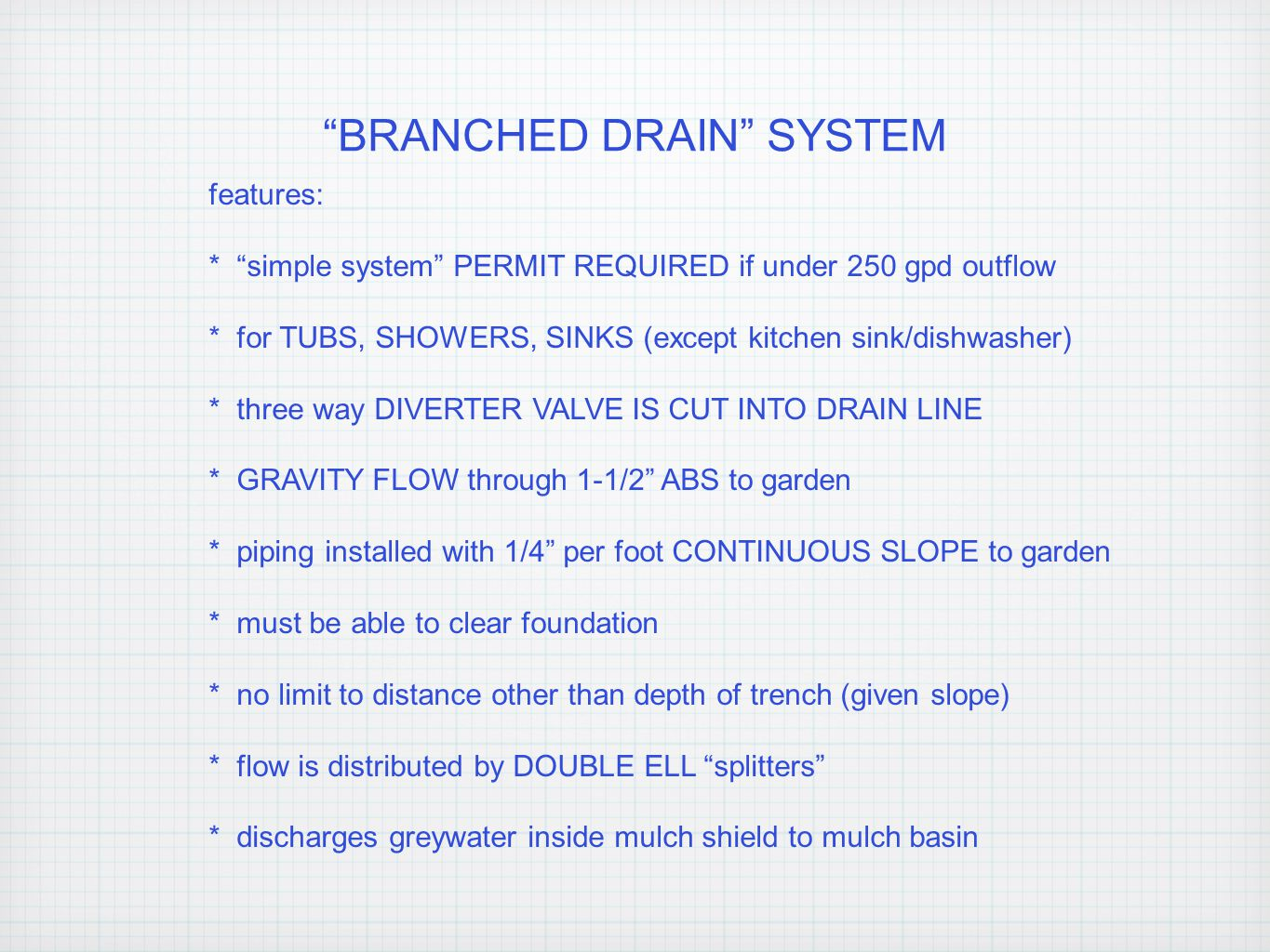 BRANCHED DRAIN SYSTEM features: * simple system PERMIT REQUIRED if under 250 gpd outflow * for TUBS, SHOWERS, SINKS (except kitchen sink/dishwasher) * three way DIVERTER VALVE IS CUT INTO DRAIN LINE * GRAVITY FLOW through 1-1/2 ABS to garden * piping installed with 1/4 per foot CONTINUOUS SLOPE to garden * must be able to clear foundation * no limit to distance other than depth of trench (given slope) * flow is distributed by DOUBLE ELL splitters * discharges greywater inside mulch shield to mulch basin