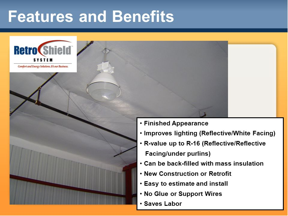 Features and Benefits Finished Appearance Improves lighting (Reflective/White Facing) R-value up to R-16 (Reflective/Reflective Facing/under purlins) Can be back-filled with mass insulation New Construction or Retrofit Easy to estimate and install No Glue or Support Wires Saves Labor